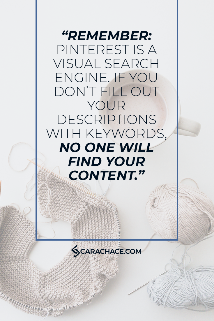 Use keywords in all your descriptions on Pinterest, or no one will find your content! Keywords go in your profile, board titles, board descriptions and pin descriptions. #pinterestmarketing #contentmarketing #seo #carachace #rockstarceo