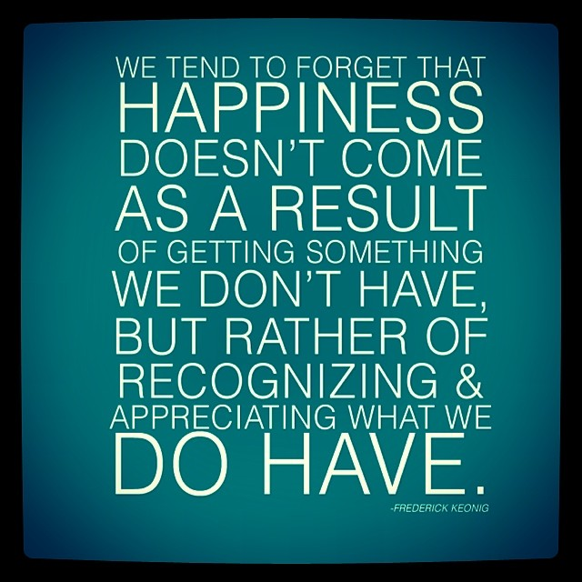 korechiro :     We tend to forget that #happiness doesn't come as a result of getting something we don't have, but rather of #recognizing & #appreciating what we do have. - Frederick Keonig.