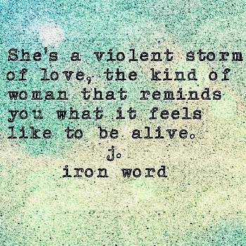 She's a violent storm of love the kind of woman that reminds you what it feels like to be alive