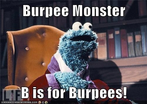 Probably what you were thinking when reading the last paragraph. Burpee Monster? I've been called worse.