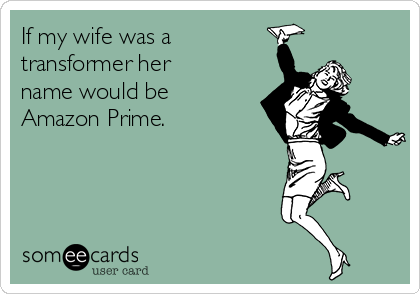 if-my-wife-was-a-transformer-her-name-would-be-amazon-prime-c6296.png