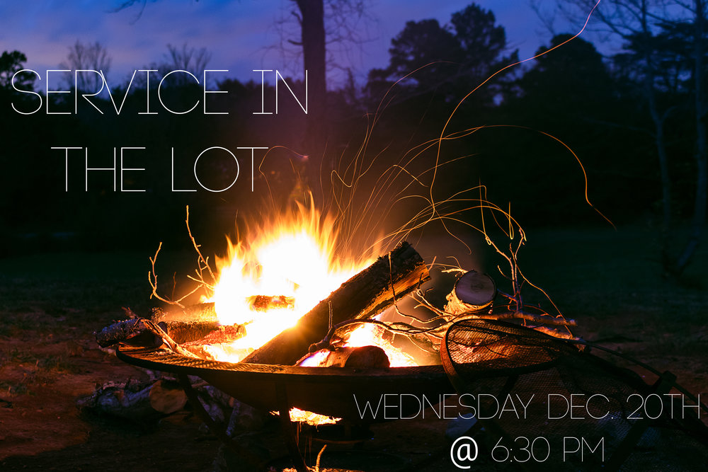 WE WILL HAVE A SERVICE IN OUR GRAND PARKING LOT. WE WILL HAVE SMORES, CHRISTMAS MUSIC, FIRE PITS, AND THE CHRISTMAS STORY. BRING YOUR BLANKETS, BEANIES, AND HOODIES AS WE HANG OUT IN THE LOT.