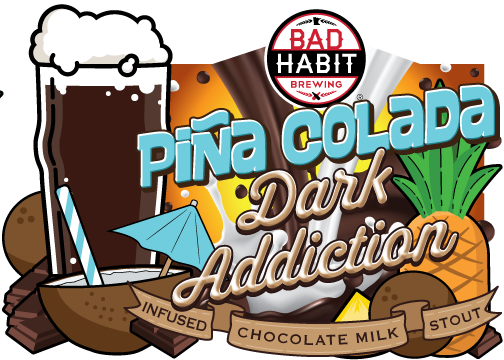 PIÑA COLADADARK ADDICTION - Coconut and Pineapple Infused Chocolate Milk Stout | 5.2% ABVWe infused our intensely dark, silky smooth chocolatey goodness known as Dark Addiction with pineapple and sweet coconut shavings, this beer is sure to take you away to a warmer destination.