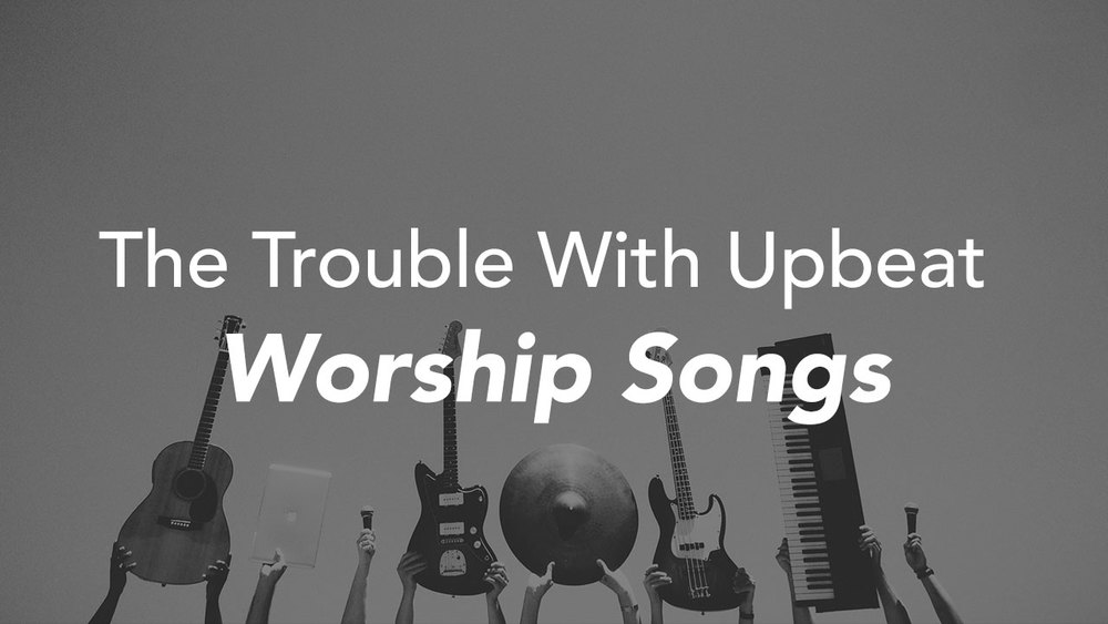 The Trouble With Upbeat Worship Songs — Brenton Collyer