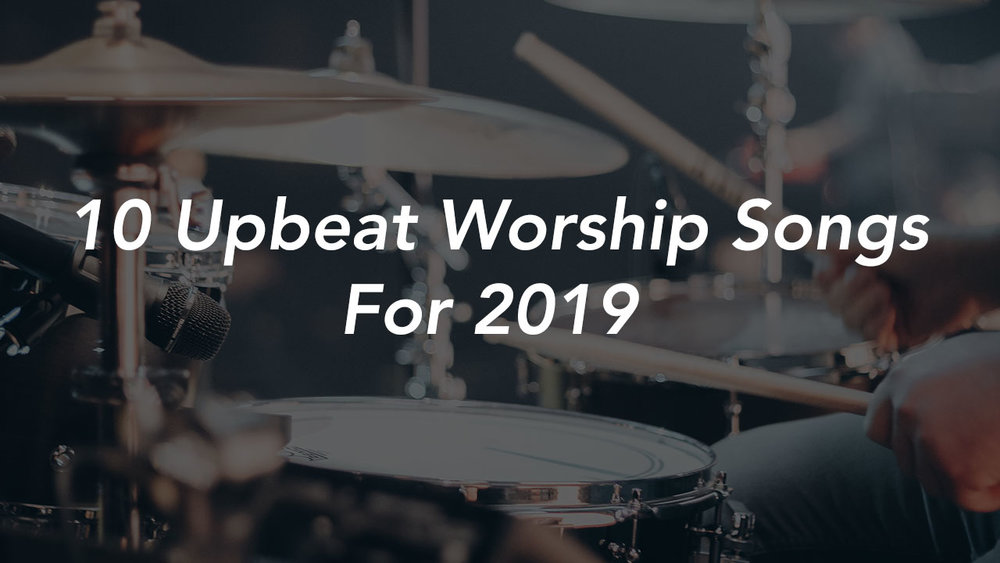 10 Upbeat Worship Songs for 2019 — Brenton Collyer