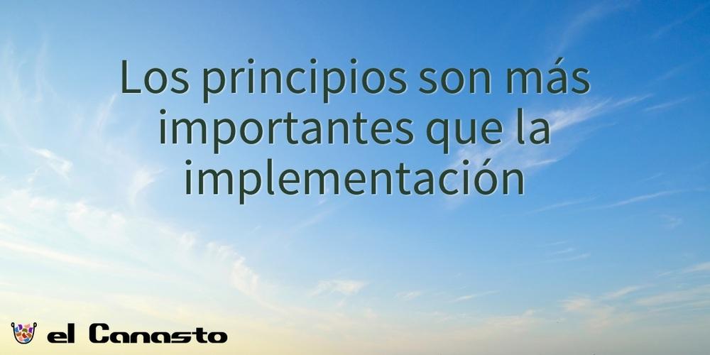 Los principios son más importantes que la implementación