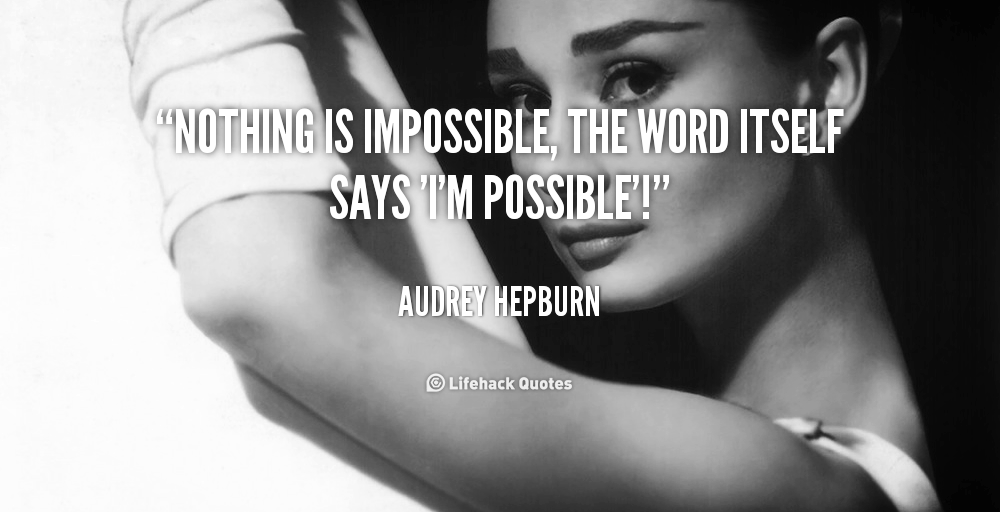 quote-Audrey-Hepburn-nothing-is-impossible-the-word-itself-says-453.png