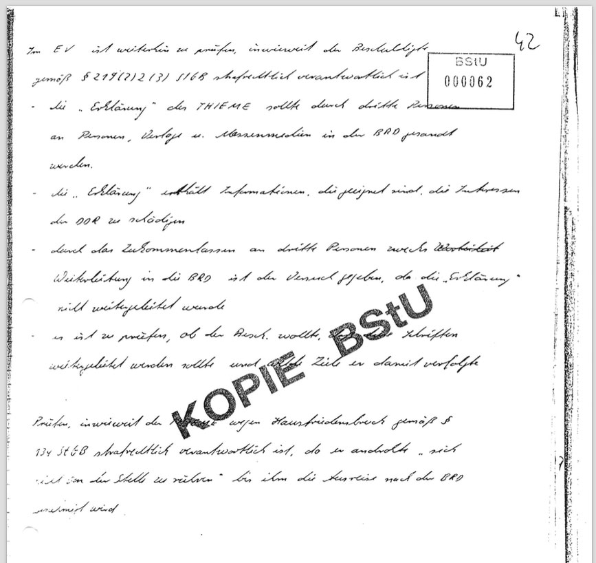 This is from Baby Schubert's handwritten interrogation script. I obtained it in the early 90's from my Stasi file.  In order to nail down the §219 charges he recorded the following investigation parameters: - details on third parties in West Germany  - threats from the 3-pager manifesto that state interests might be at risk - details on additional copies and their potential distribution - evaluate whether distribution was intentional and planned  As an additional charge, trespassing is mentioned here too. For a charge under §134 the 3pager is quoted repeating my statement to not speak or eat until they let me leave the country.