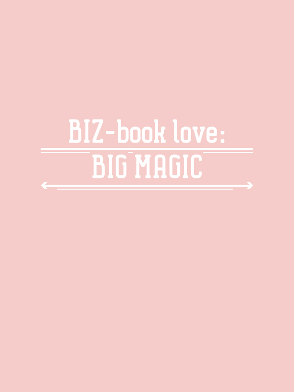 BIZ-book love: BIG MAGIC, the BIZ-school for creatives, read the full blog post at: www.kerstinpressler.com