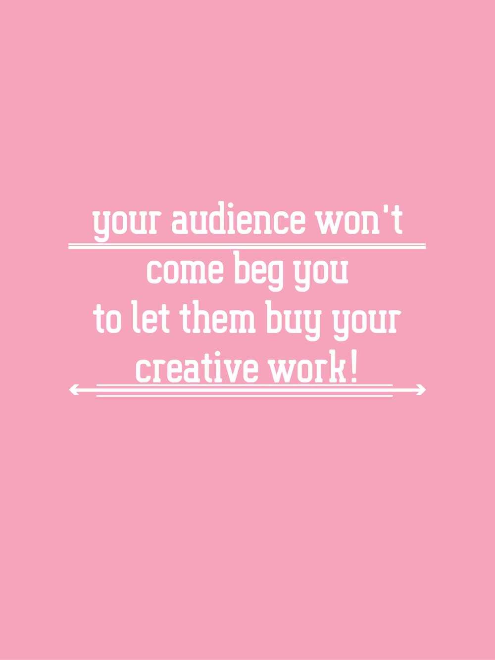 your audience won't come beg you to let them buy your creative work!-13.png