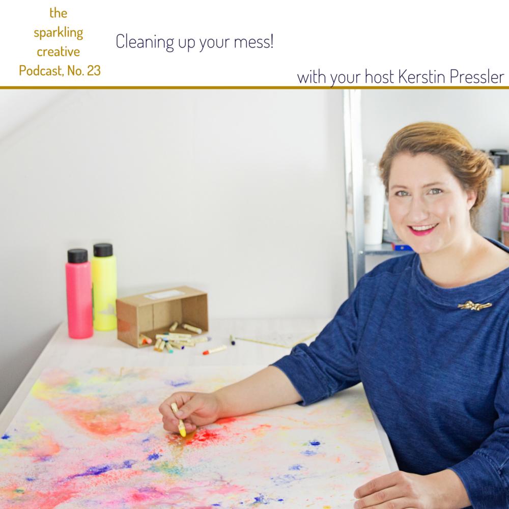 Episode 23: Cleaning up your mess, the sparkling creative Podcast, www.kerstinpressler.com/blog-2/episode23
