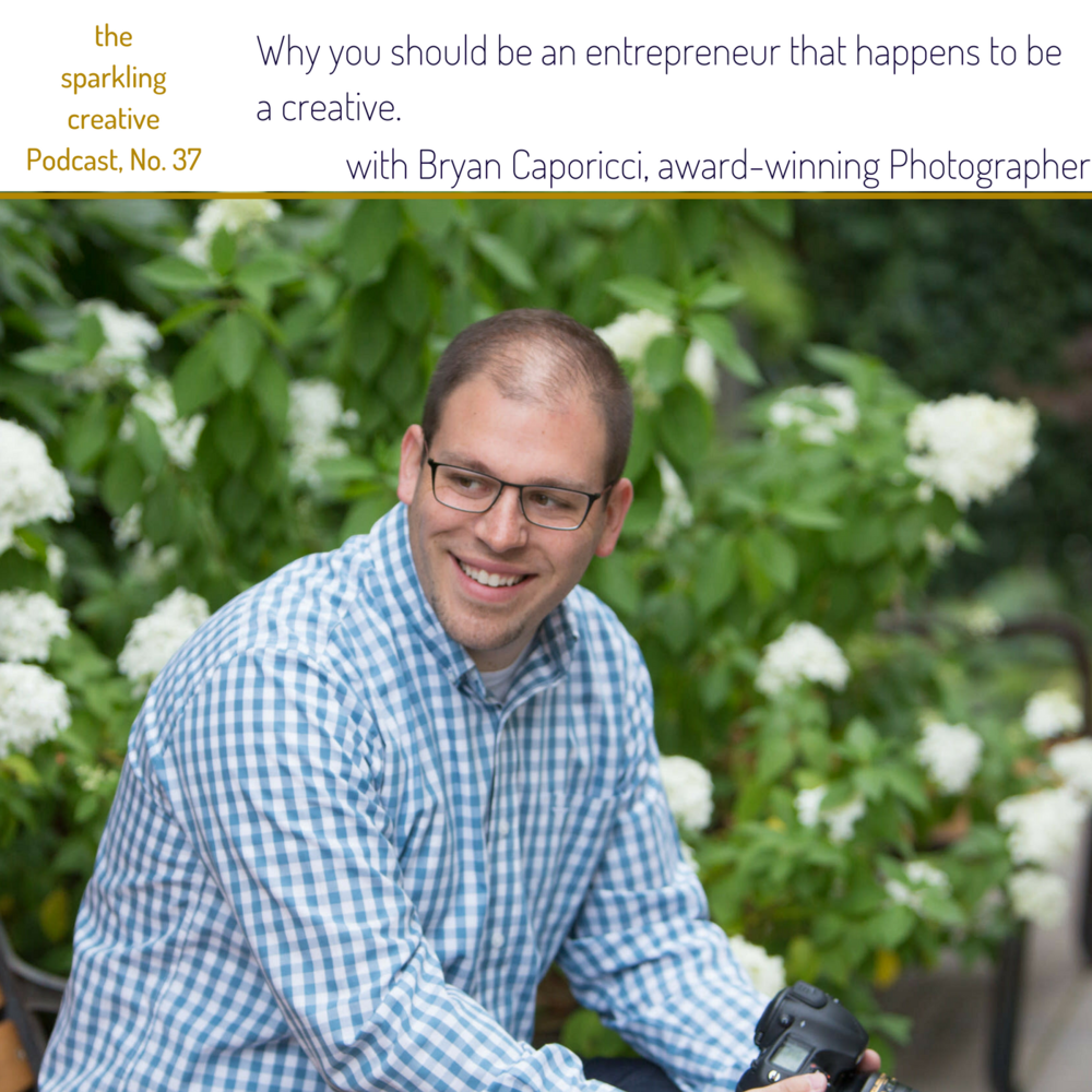 Episode 37: Why you should be an entrepreneur that happens to be a creative.  with Bryan Caporicci. the sparkling creative Podcast, www.kerstinpressler.com/blog-2/episode37