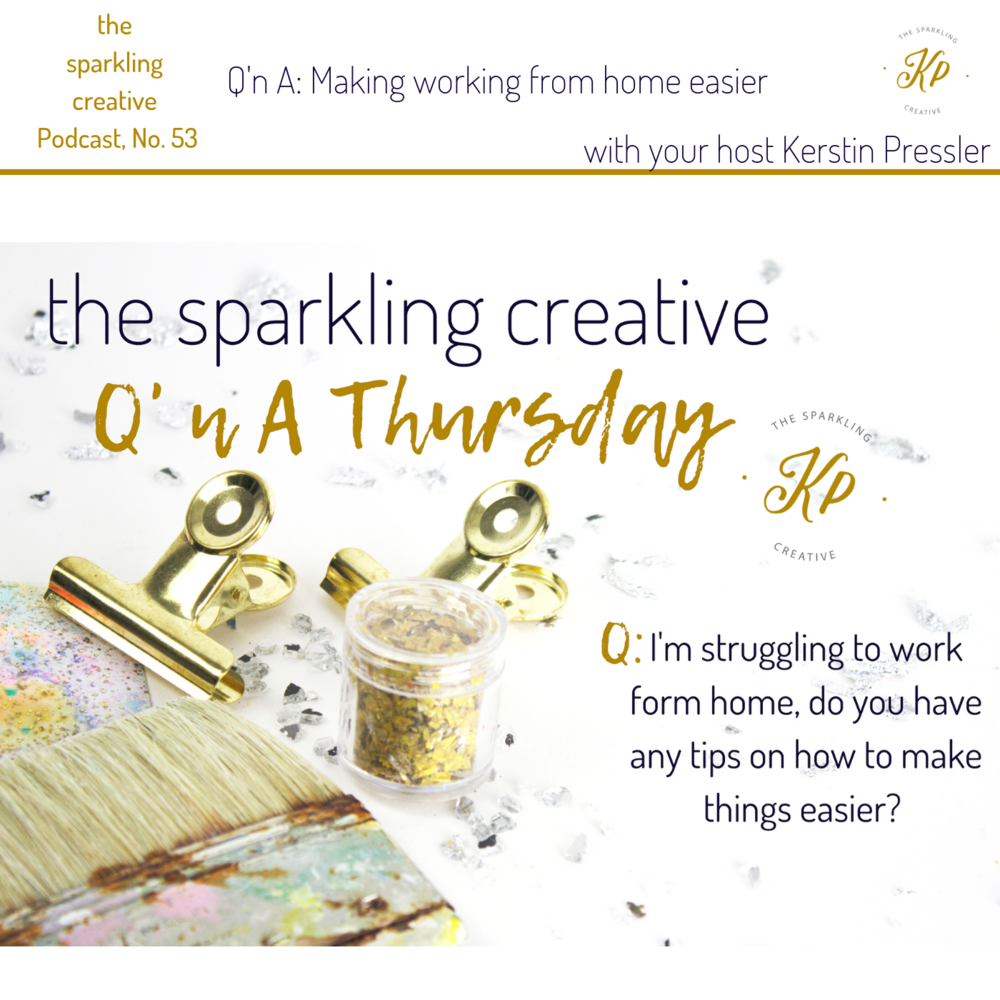 the sparkling creative Podcast, Episode 53: Q'n A: Making working from home easier. www.kerstinpressler.com/blog-2/episode53