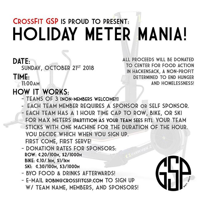 With a big thanks to @adash92 , we are going to run a Holiday Meter-Mania to raise money for the Center for Food Action before the holidays!  How it works: -Teams of 3 will have 1 hour to accumulate max meters on the rower, bike or ski erg. You do not need to be a GSP member to participate! Bring your friends and family! -Each team member will need a sponsor (3 sponsors/team) OR members can opt to sponsor themselves. -Teams need to RSVP with ALL their members and Team name by Wednesday, October 17th. Teams will choose their machine of choice at time of RSVPing- this is a first come, first serve basis! -Donation rates for sponsors are as follows: Row: 20 cents/100m ($2/1000m) Bike: 10 cents/ 0.1km ($1/1km) Ski: 30 cents/100m ($3/1000m) -Instead of an entry fee we ask that everyone donate a non-perishable food item! -Sponsors/members will need to pay their donation at the end of the hour (cash or check only!) Join us for BYO food and drinks after!  Hope to see you there, and looking forward to helping our community with you!  To RSVP, please e-mail robin@crossfitgsp.com or robjar13@gmail.com .
