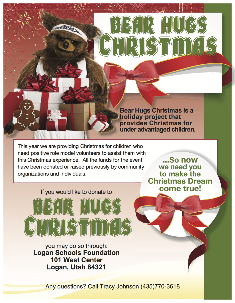 Bear Hugs Christmas is a holiday project to provide Christmas for under advantaged children. This year we are providing Christmas for children who need positive role model volunteers to assist them with this Christmas experience. All the funds for the event have been donated or raised previously by community organizations and individuals. So now we need you to make the Christmas Dream come true!. If you would like to donate to Bear Hugs Christmas, you may do so through Logan Schools Foundation, 101 West Center, Logan, Utah 84321. Questions? Call Tracy Johnson (435)770-3618.