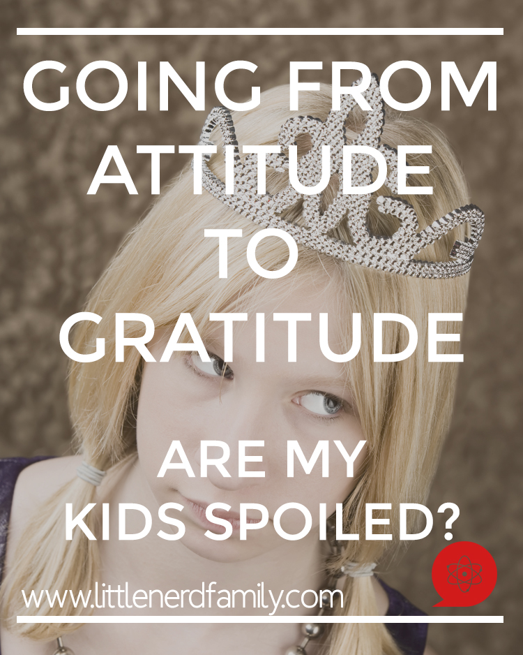 Going from Gratitude to Attitude | Know the signs of your kids being spoiled and take these quick and easy steps to take the attitude and create grateful kids. Teach humility and kindness with these tips | Little Nerd Family