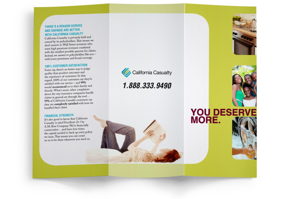 You Deserve More Brochure   -    Four versions of this brochure were created, one for each of California Casualty's target markets: Educators, Firefighters, Law Enforcement Officers and Nurses. This customized brochure provides relevant content and features lifestyle images to help individuals envision a life with better service and savings in their insurance policy. Shown here: Educational brochure.