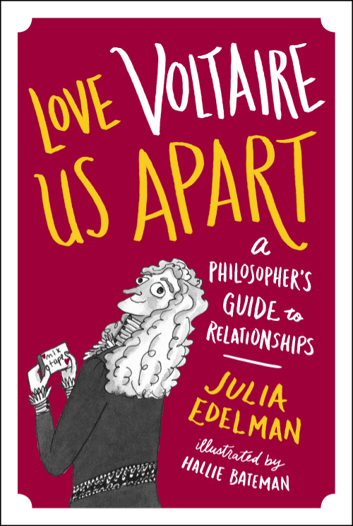 """I 'Kant' recommend it highly enough!"" —Beth Newell, Reductress ""Love Voltaire Us Apart is eerily reflective of my own existential romantic limbos I often find myself ruminating. It is comforting to read a book which captures the modern love dilemma with minimalist insight and humor!""—Reggie Watts ""I absolutely loved this book. But in a totally Platonic way. I guess what I'm trying to say is that if I were trapped in a cave and the shadows on the wall were of this book, I probably wouldn't want to leave the cave."" —Existential Comic ""I'm not an expert on philosophers, but I am an expert on messing up relationships -- luckily, Julia Edelman's Love Voltaire Us Apart hilariously covers both."" —Pat Cassels, Full Frontal with Samantha Bee ""Julia's book is further proof that even the greatest minds throughout history probably had no idea what they were doing."" —Lane Moore, Tinder Live ""Expand your mind, increase your sex appeal, and laugh yourself silly with Julia's great new book."" —Bill Oakley, The Simpsons ""Love Voltaire us Apart is so non-stop hilarious it enrages me..... Even the footnotes are highly entertaining. To sum it all up, I believe it was the great philosopher Descartes who said: I think therefore am I right ladies?"" —Andy Kindler ""Good news! If you're serious about philosophy, Julia's book might help soften your concept of love. And if you're the romantic type you'll certainly end up learning a thing or two about the philosophical. The better news? Both lessons will make you giggle. A lot."" —Lesley Arfin, Love ""This book combines all my favourite things: crushes, French literary theorists, and the illustrations of Hallie Bateman. Reading it is like having your smartest friend take you out for too much wine during a break up, plus there is a portion that re-imagines The Wedding Singer with Sartre in the role of Adam Sandler. A real delight."" —Monica Heisey, Broadly ""Can the love of wisdom make us wise about love? Has any philosopher come close to answering this question? From the transcendental X to XOXOXO, Julia Edelman deftly explores loving, lusting, and lamenting from Aristotle to Žižek."".—Jan Mieszkowski, Labors of Imagination ""This absolutely hilarious book is marvelously silly and deeply smart. It's also got lovely illustrations! Love Voltaire Us Apart will make you laugh in an embarrassing snorty fashion in public. It will also make you sound smarter at cocktail parties and academic orgies. Read it and love it - and yourself, dammit."" —Sara Benincasa, Real Artists Have Day Jobs ""Not only is this book very funny, it made me feel better that even people way smarter than me are total disasters when it comes to their love lives. The mix of philosophy, dope art and laughs would be a great gift for my ex-husband -- I'll talk it over with my Jungian therapist first.""—Alison Bennett, You're the Worst ""I accidentally learned a lot about philosophy and dating from this book! Julia Edelman's writing is always super funny and also manages to be, in turns, wistful and silly and wise. Hallie Bateman illustrates the mad ideas and brilliant jokes contained in Love Voltaire Us Apart in a perfectly hilarious and spooky way. I know that Kant would be proud.""—Maeve Higgins ""Julia's rollicking blend of philosophy and modern romance made me laugh so hard I had hemlock coming out of my nose whilst reading the entire book."" —Sam Grittner, Internet Action Force  ""It turns out the early philosophers weren't just talking to hear themselves talk. They were imparting wisdom that I may apply to my Tinder selection process. The only thing this book is missing is nothing. Is that deep? Who said that first? I hope it was me."" —Abbi Crutchfield ""In Love Voltaire Us Apart, Edelman uses the universal truth that all dating is horrible, combined with humor to give the reader insight into the philosophies of these thinkers and doers without the 1,100 word essays on what they meant by 'I like Gala Apples for breakfast.' Truly a delight to read""—Yassir Lester, Girls ""With warmth and whimsy, Edelman breathes new life into the often too-somber philosophical canon. Bateman's expressive illustrations compliment perfectly for a playful and thoughtful book.""— Matt Lubchansky, The Nib  ""Julia's book is an impressive showcase of humor and wit on a notoriously self-serious subject. I can only imagine how much more I would have enjoyed it if I had actually paid attention in philosophy class.""— Chase Mitchell, The Tonight Show Starring Jimmy Fallon"