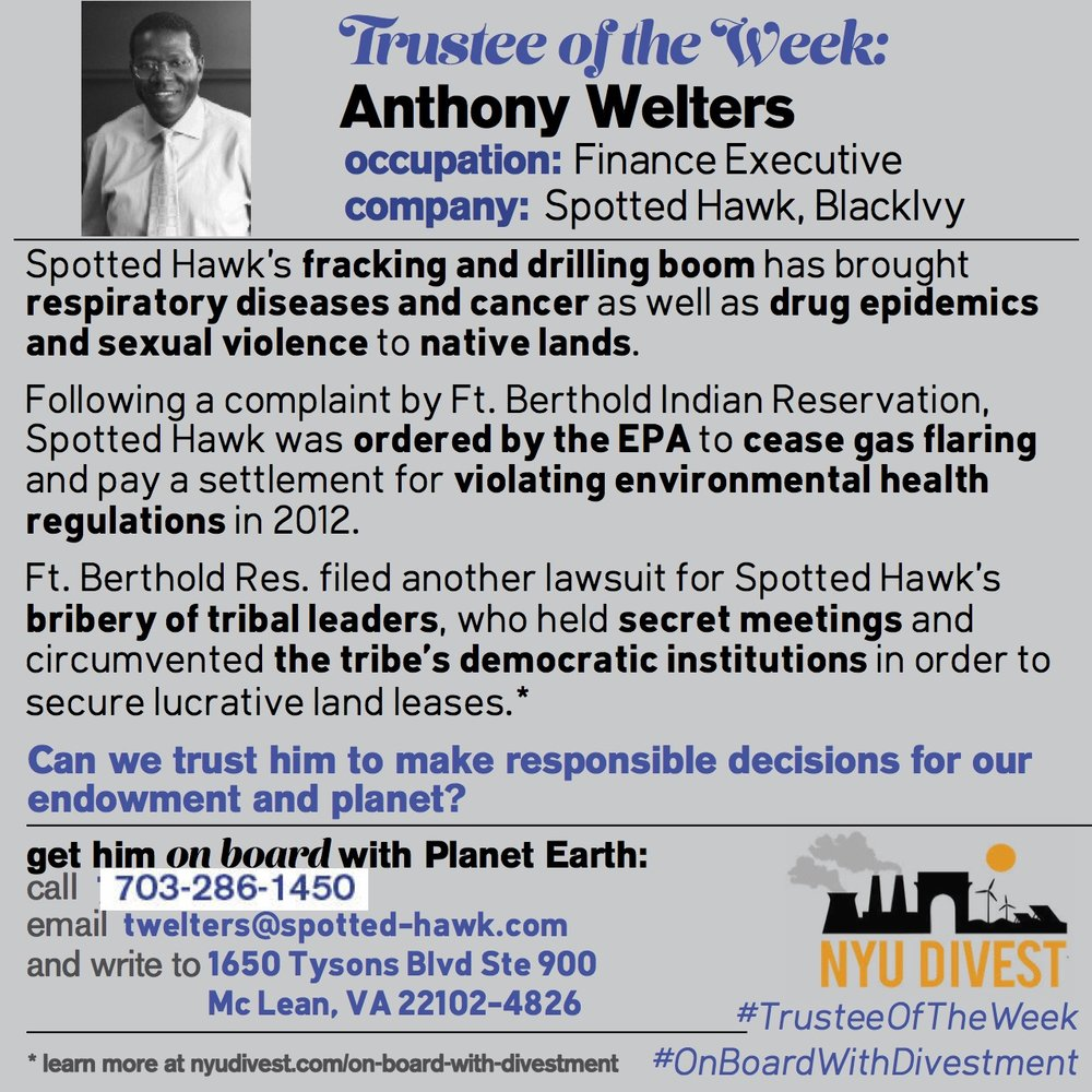 Anthony Welters established Spotted Hawk Development LLC, which is a shale exploration and production company on Fort Berthold Indian Reservation. Direct consequences of this company include, but are not restricted to, respiratory issues, cancer, low birth weights, murders, aggravated assaults, rape, human trafficking, robberies, and huge markets for heroin and meth.[1] In 2012 and 2013, Fort Berthold Indian Reservation filed a lawsuit against Spotted Hawk for manipulating tribal leadership and corrupting governance for lucrative land leases. Also, after another complaint filed by Fort Berthold Indian Reservation, the EPA ordered Spotted Hawk to cease gas flaring and pay a settlement for violating environmental health regulations (also in 2012).[2] BlackIvy LLC, the company of which Anthony Welters is an Executive Chairman, is industrializing vulnerable economies in Ghana, Kenya, and Tanzania by introducing them to offshore oil drilling dependence which results in elusive benefits for local economies.[3]   [1] http://www.meridian.org/profile/anthony-welters/ http://ezproxy.library.nyu.edu:2091/central/docview/1269682361/93D2035B364D44D7PQ/1?accountid=12768 [2] http://roundhousetalk.com/2013/02/25/spotted-hawk-complaint/ http://www.publicnewsservice.org/2017-01-23/environment/new-rules-on-gas-flaring-health-benefits-energy-savings-and-controversy/a56054-1 https://yosemite.epa.gov/oa/rhc/epaadmin.nsf/Filings/17827FD941AA0A6D85257A49001B7A72/$File/CAA0820120012%20CAFO.pdf [3] http://www.geoexpro.com/articles/2014/08/takoradi-ghana-s-oil-city http://mgafrica.com/article/2015-06-24-ghana-invest-upgrading-takoradi-port-where-crude-oil-brings-you-water http://www.bbc.com/news/world-africa-12646359 http://www.dw.com/en/ghanas-takoradi-and-its-uneasy-affair-with-oil/a-17820166