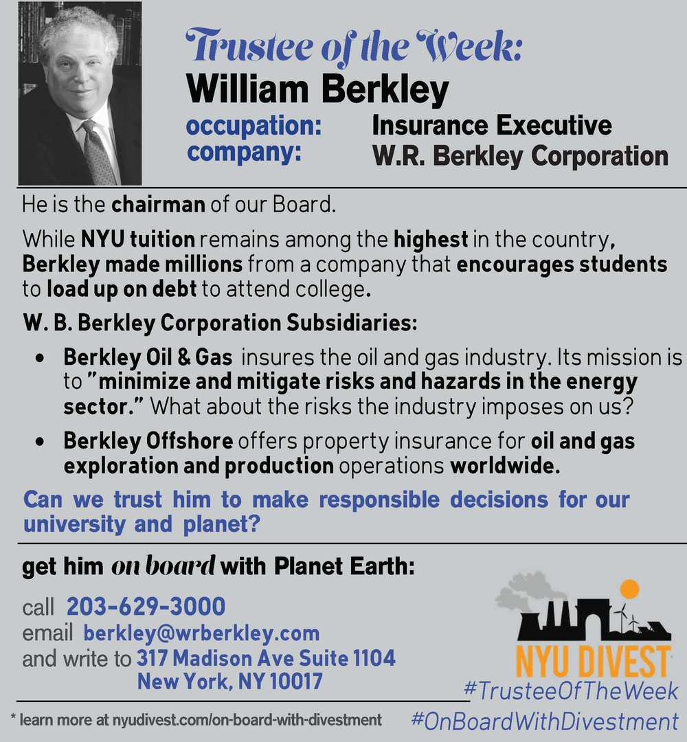 "William Berkley sits as chairman of the NYU Board of Trustees. While NYU tuition remains among the highest in the country, Berkley made millions from a company that encourages students to load up on debt to attend college.[1] Berkley Oil and Gas insures the oil and gas industry. Its mission is to ""minimize and mitigate risks and hazards in the energy sector. What about the risks the industry imposes on us?[2] Finally, Berkley Offshore offers propert insurance for oil and gas exploration and production operations worldwide.[3] [1] https://dealbook.nytimes.com/2014/09/08/wall-street-hand-stays-the-stormy-course-at-n-y-u/?src=twr&_r=0 [2] https://www.expertinsurancereviews.com/insurance-company-reviews/berkley-oil-gas/ http://ezproxy.library.nyu.edu:2091/central/docview/201555045/16D2809F174B42B1PQ/32?accountid=12768 [3] http://ezproxy.library.nyu.edu:2091/central/docview/358593897/16D2809F174B42B1PQ/8?accountid=12768"
