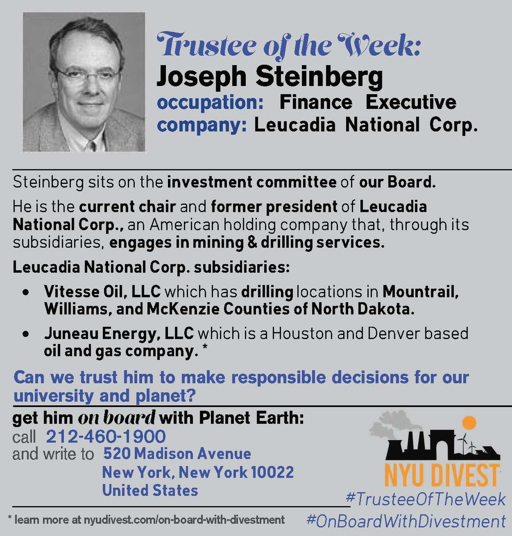 Joseph Steinberg sits on the investment committee of the NYU Board of Trustees. He is the current chair and former president of Leucadia National Corporation, an American holding company that, through its subsidiaries, encages in mining & drilling servies.[1] These ties present a clear conflict of interest given the decision making power Steinberg holds on our investment committee. Of these subsidiaries, Vitesse Oil LLC has drilling locations in Mountrail, William, and McKenzie Counties of North Dakota.[2] Also, Juneau Energy, LLC is a Houston and Denver based oil and gas company.[3] [1] https://relationshipscience.com/joseph-s-steinberg-p3139954 https://www.jefferies.com/News/PressReleases/201/422 [2] http://vitesseoil.com/about-us [3] http://www.juneauenergy.com
