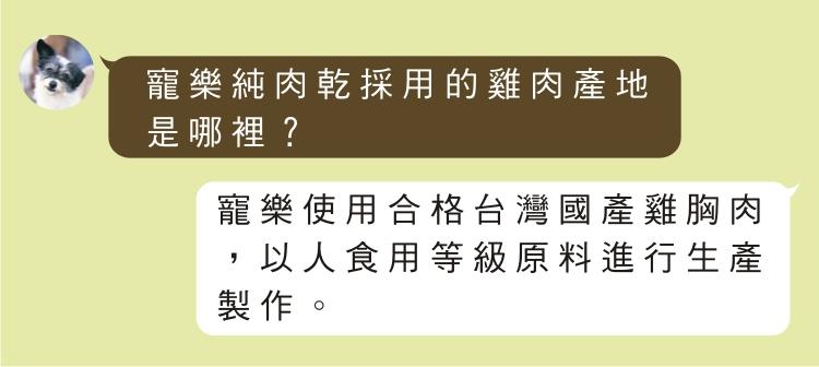 寵樂純肉乾採用的雞肉產地是哪裡? 寵樂使用合格台灣國產雞胸肉,以人食用等級原料進行生產製作。