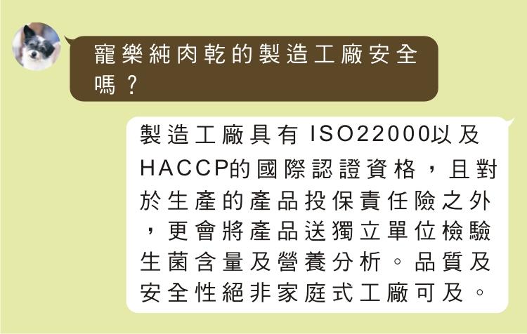 寵樂純肉乾的製造工廠安全嗎? 製造工廠具有 ISO22000以及HACCP的國際認證資格,且對於生產的產品投保責任險之外,更會將產品送獨立單位檢驗生菌含量及營養分析。品質及安全性絕非家庭式工廠可及。