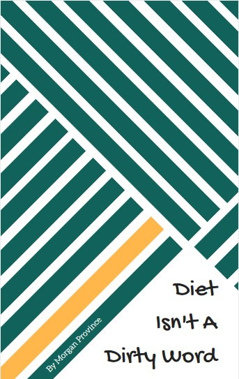 Check out the free eBook, Diet Isn't a Dirty Word! Prepare for your healthy life TODAY.