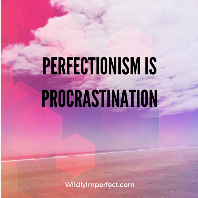 """This quote changed my life:""""Perfectionism is Procrastination""""."""