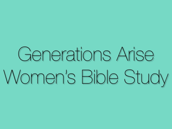 Generations Arise Women's Bible Study    is for women   of all ages to grow together through God's word.   Come chat with the girls every fourth Tuesday of the month at the home of Judy Hadsell.
