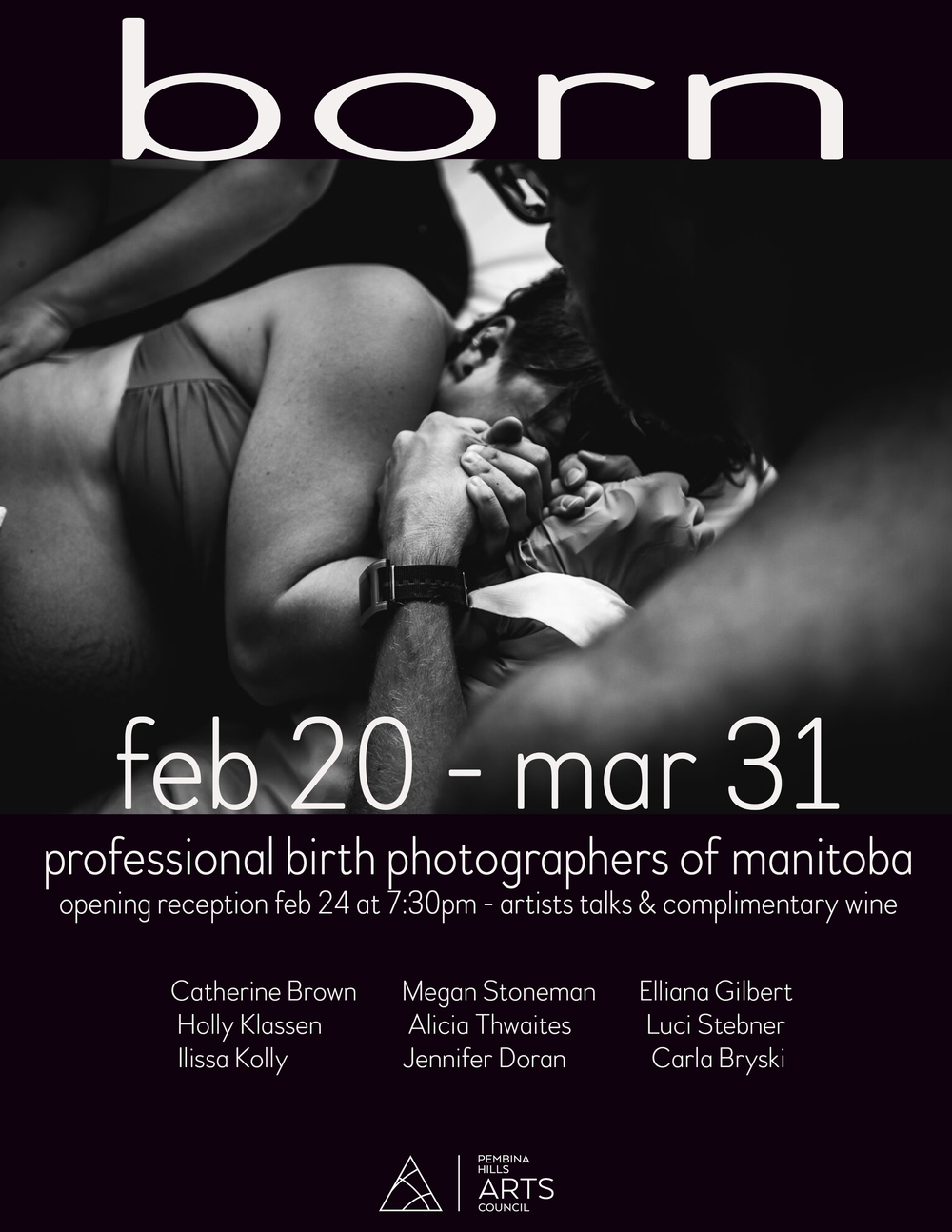 │ BORN │ - A Photographic Celebration of Birth in Manitoba  - Manitoba photographers come together to showcase the beauty of birth in our province Being born is one thing that every human on our planet has in common. As both mothers ourselves, as well as professional photographers, we have joined forces to celebrate the beauty and strength that is the welcoming of new life. We are fueled by our desire to normalize birth in a society that tends to hush open discussions surrounding it. With our art and imagery we hope to showcase the indescribable beauty that occurs where all of our journeys begin; birth. Being held at the Pembina Hills Art Council located at 352 Stephen Street in Morden MB, │BORN│ will run from February 20th through March 30th 2018. The opening reception will take place on Saturday February 24th at 7:30pm, with an artist talk at approx. 8:00pm.  We are honoured to invite you to join us in celebrating this unique and powerful exhibit. It is an honour and a privilege every time we are trusted to enter into a family's birth space to document their transition into parenthood (or parenthood again). We are now humbled to be able to share some of these incredible moments with all of you.