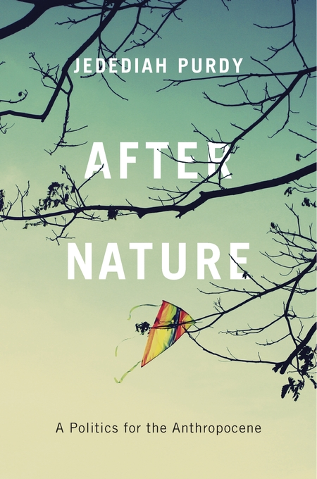Jedediah Purdy: After Nature, A Politics for the Anthropocene
