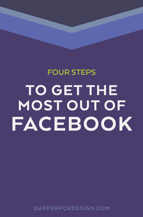 4 Steps to Get the Most Out of Facebook - Post by Dapper Fox Design//   Website Design - Branding - Logo Design - Entrepreneur Blog and Resource