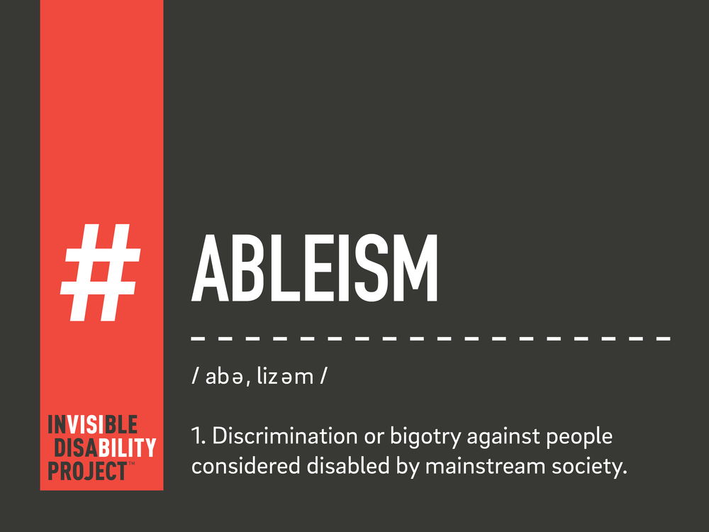 Ableism. Discrimination or bigotry against people considered disabled by mainstream society.