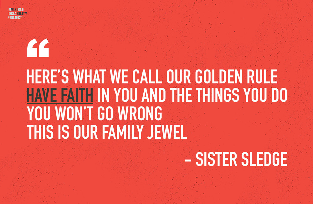 Here's what we call our golden rule: have faith in you and the things you do; you won't go wrong, this is our family jewel. -Sister Sledge