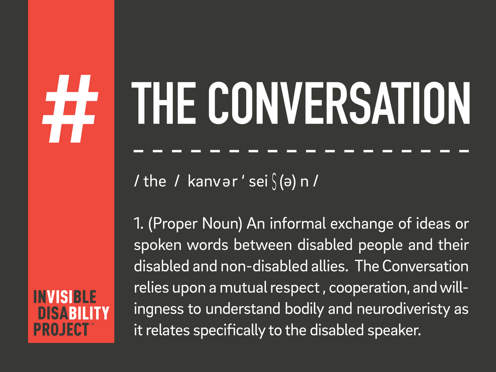 The Conversation. An informal exchange of ideas or spoken words between disabled people and their disabled and non-disabled allies. The Conversation relies upon a mutual respect, cooperation, and willingness to understand bodily and neurodiversity as it relates specifically to the disabled speaker.