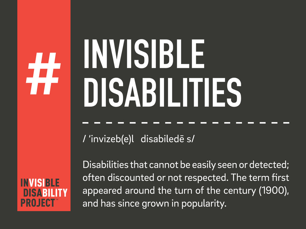Invisible Disability. A disability that cannot be easily seen or measured; often discounted or not respected