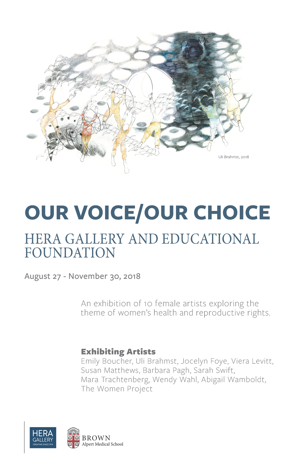 • Our Voice / Our Choice •  Hera Gallery presents the exhibition of 10 female artists exploring the theme of women's health and reproductive rights. This show will be on view Now, until the end of November at The Warren Alpert Brown Medical School at Brown University. • Opening Reception and Artist Talk: Thursday, October 4th. • Exhibiting Artists: Emily Boucher, Uli Brahmst, Jocelyn Foye, Viera Levitt, Susan Matthews, Barbara Pagh, Sarah Swift, Mara Trachtenberg, Wendy Wahl, Abigail Wamboldt, and The Woman Project. • Women around the world continue to struggle for autonomy over their bodies, for universal access to the medical treatment of their choice, and for the right to make decisions for themselves, their families, and their community. We raise our voices against these attempts to deny women their fundamental rights, and call for freedom regarding our bodies and ourselves. This exhibition brings together women who are Boomers, Gen Xers, and Millennials. The artists' responses to the theme are informed by their personal experiences and practices. Our intention is to represent visually some of the many factors that contribute to the complex issues of woman's health and reproductive rights. They include topics such as gender and sexuality; the small daily oppressions that impact self-worth; women's physical and emotional security; the sustaining power of love and trust; and the strength of sisterhood. • Hera Gallery is part of a statewide movement to generate visibility and action concerning the intersection of art and health. Hera understands the positive impact art can have on both maker and viewer, how the engagement in the creative process can broaden horizons, shift perspectives, enrich communication, and cultivate innovative vision