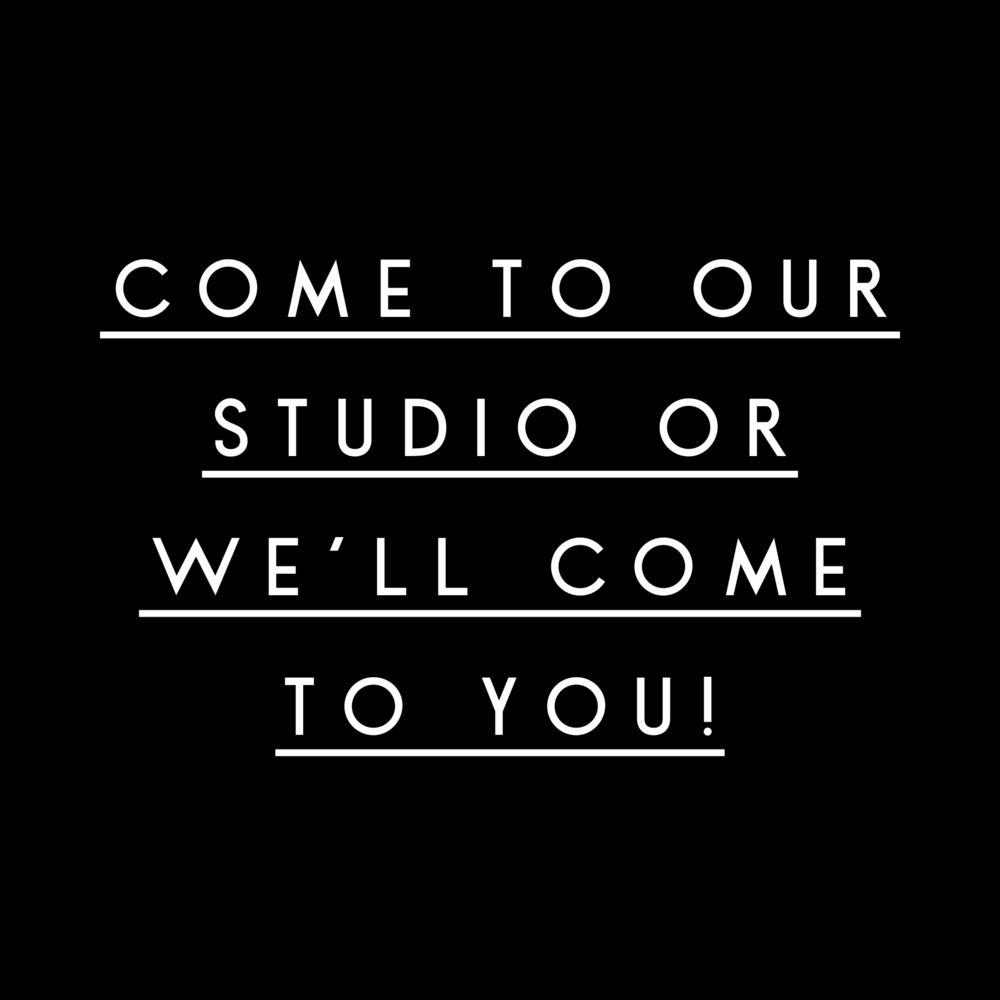 Come to our Studio or we'll come to you!
