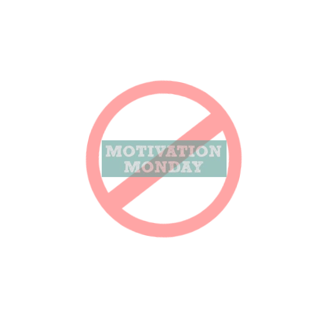 NO MOTIVATION MONDAY