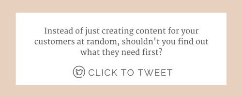 "Click to tweet this: ""Instead of just creating content for your customers at random, shouldn't you find out what they need first?"""