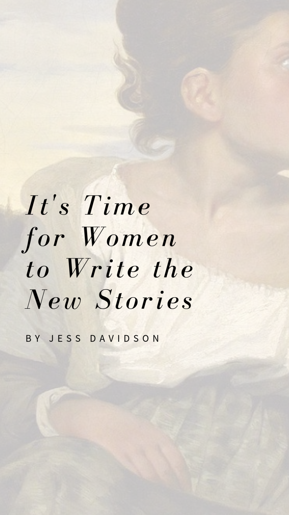 "It's Time For Women to Write the New Stories. Written by Jess Davidson. Painting: Detail from ""Orphan Girl at the Cemetery"" by Eugene Delacroix"