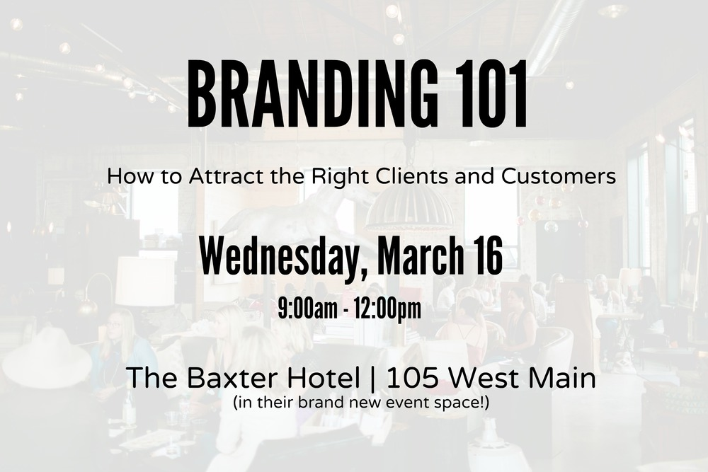 WORKSHOP: Branding 101, Attract the Right Clients and Customers      Wednesday, March 16th @ 9:00am at The Baxter Hotel      (BOZEMAN)