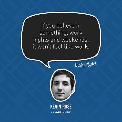 hell to the yes.    startupquote :     If you believe in something, work nights and weekends, it won't feel like work.   - Kevin Rose