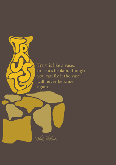 trust is like a vase.. once it's broken, though you can fix it the vase will never be the same again.  true that. quote-book: Submitted by nehasharma