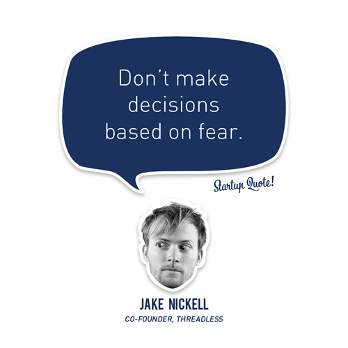 startupquote :     Don't make decisions based on fear.   - Jake Nickell