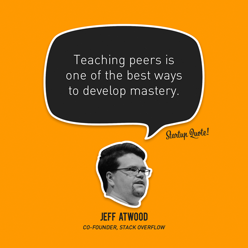 startupquote: Teaching peers is one of the best ways to develop mastery. - Jeff Atwood