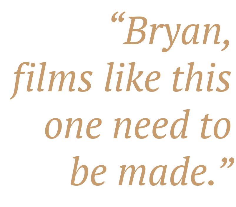 """""""Bryan, films like this one need to be made."""" —Lorette Bayle"""
