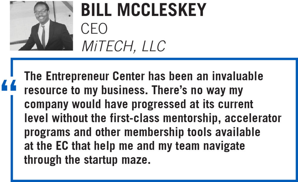 The Entrepreneur Center has been an invaluable resource to my business. There's no way my company would have progressed at its current level without the first-class mentorship, accelerator programs and other membership tools available at the EC that help me and my team navigate through the startup maze. BILL MCCLESKEY, CEO MiTECH, LLC