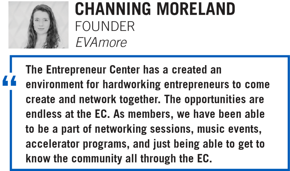 The Entrepreneur Center has a created an environment for hardworking entrepreneurs to come create and network together. The opportunities are endless at the EC. As members, we have been able to be a part of networking sessions, music events, accelerator programs, and just being able to get to know the community all through the EC. CHANNING MORELAND, FOUNDER EVAmore